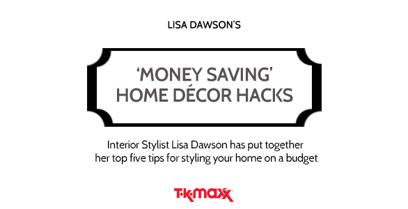 Lisa Dawson's Money saving Home Decor Hacks. Interior Stylist Lisa Dawson has put together her top five tips for styling your home on a budget. – TK Maxx